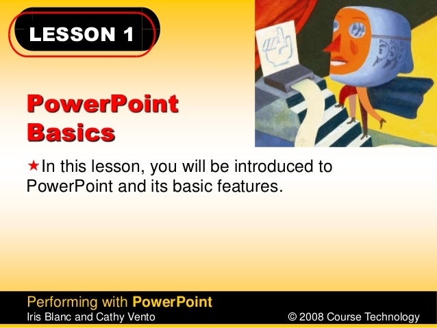 LESSON 1 Performing with PowerPoint Iris Blanc and Cathy Vento © 2008 Course Technology PowerPoint Basics In this lesson,...