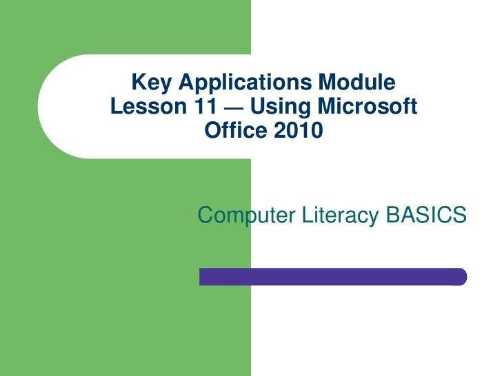 Key Applications ModuleLesson 11 — Using Microsoft        Office 2010       Computer Literacy BASICS