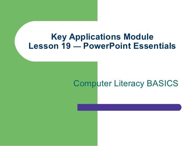 Key Applications ModuleLesson 19 — PowerPoint Essentials          Computer Literacy BASICS