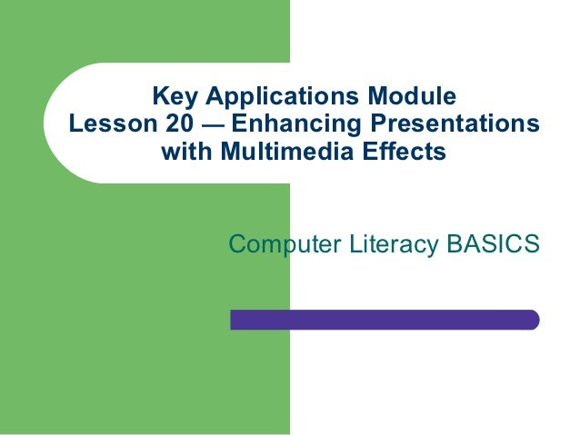 Key Applications ModuleLesson 20 — Enhancing Presentations       with Multimedia Effects           Computer Literacy BASICS