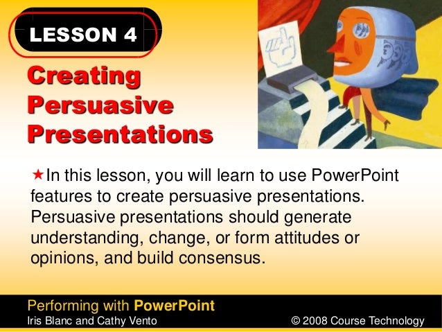 LESSON 4 Performing with PowerPoint Iris Blanc and Cathy Vento © 2008 Course Technology Creating Persuasive Presentations ...