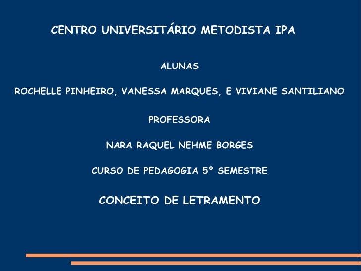 CENTRO UNIVERSITÁRIO METODISTA IPA ALUNAS ROCHELLE PINHEIRO, VANESSA MARQUES, E VIVIANE SANTILIANO PROFESSORA NARA RAQUEL ...