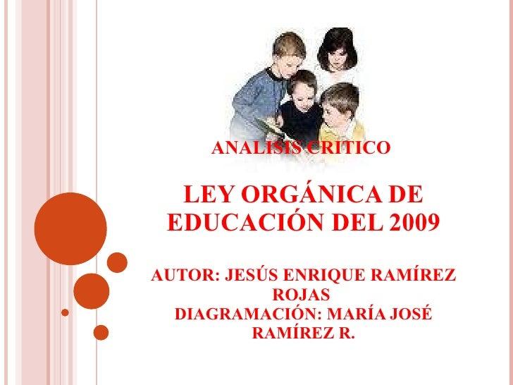 ANALISIS CRITICO  LEY   ORGÁNICA DE EDUCACIÓN DEL 2009 AUTOR: JESÚS ENRIQUE RAMÍREZ ROJAS  DIAGRAMACIÓN: MARÍA JOSÉ RAMÍRE...
