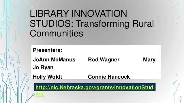 LIBRARY INNOVATION STUDIOS: Transforming Rural Communities Presenters: JoAnn McManus Rod Wagner Mary Jo Ryan Holly Woldt C...