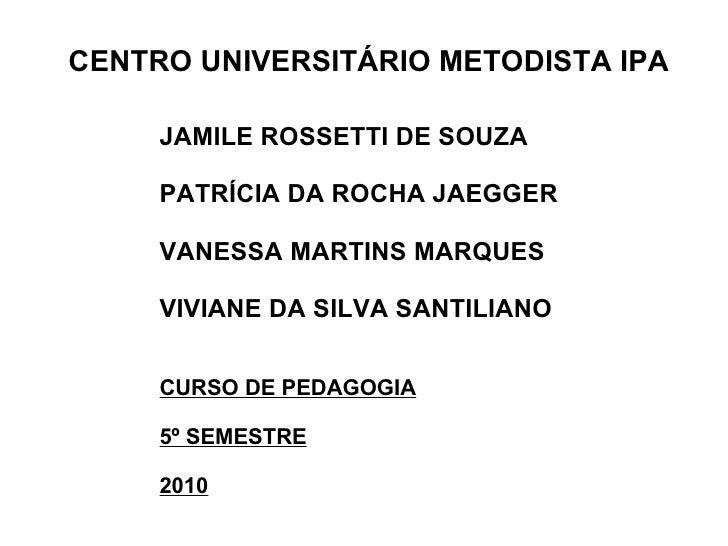 CENTRO UNIVERSITÁRIO METODISTA IPA JAMILE ROSSETTI DE SOUZA PATRÍCIA DA ROCHA JAEGGER VANESSA MARTINS MARQUES VIVIANE DA S...