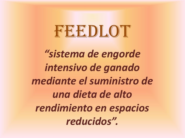 """FEEDLOT  """"sistema de engorde  intensivo de ganadomediante el suministro de    una dieta de altorendimiento en espacios    ..."""
