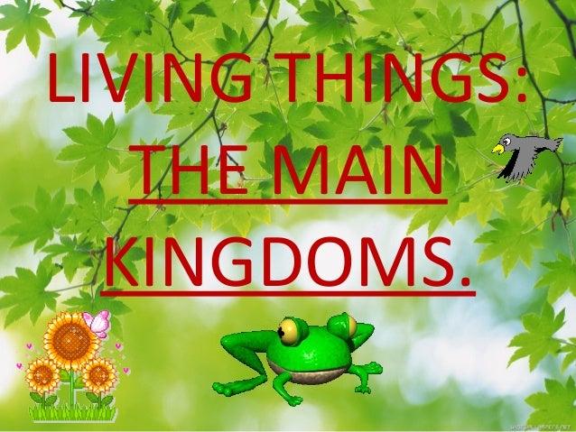 LIVING THINGS: THE MAIN KINGDOMS.