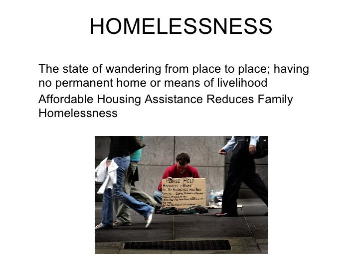 HOMELESSNESSThe state of wandering from place to place; havingno permanent home or means of livelihoodAffordable Housing A...