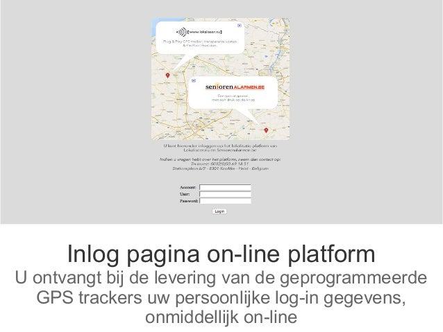 Inlog pagina on-line platform U ontvangt bij de levering van de geprogrammeerde GPS trackers uw persoonlijke log-in gegeve...