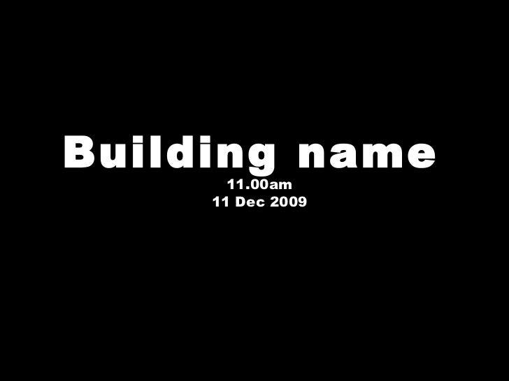Building name  11.00am 11 Dec 2009