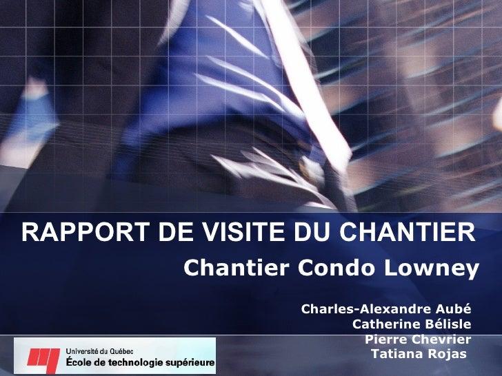 RAPPORT DE VISITE DU CHANTIER Chantier Condo Lowney Charles-Alexandre Aubé Catherine Bélisle Pierre Chevrier Tatiana Rojas
