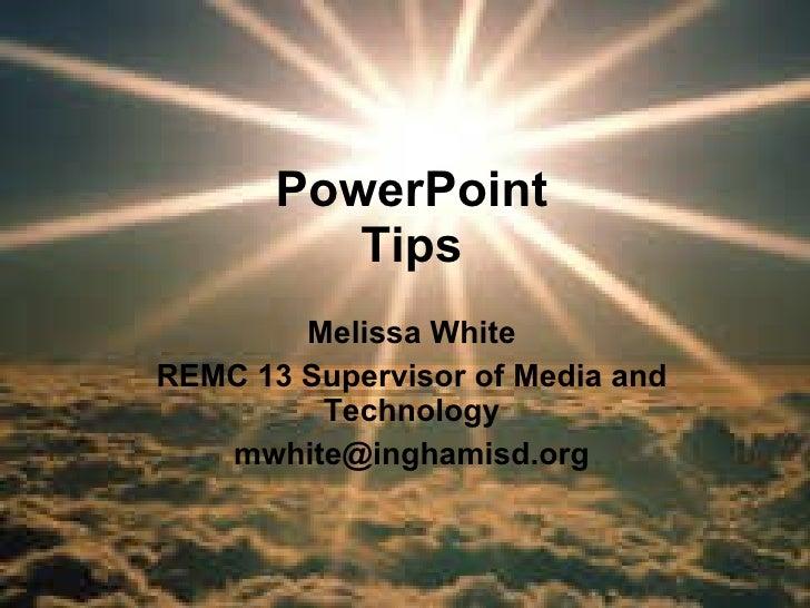 PowerPoint Tips Melissa White REMC 13 Supervisor of Media and Technology [email_address]
