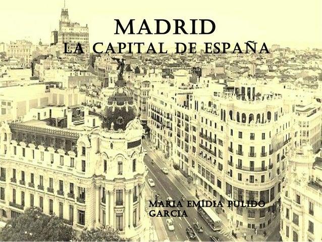 MADRID LA CAPITAL DE ESPAÑA MARIA EMíDIA PuLIDo GARCIA