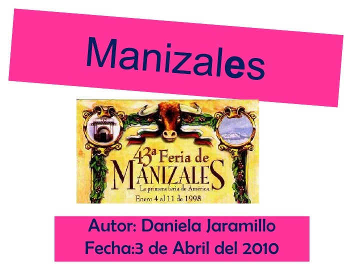Manizales<br />Autor: Daniela Jaramillo<br />Fecha:3 de Abril del 2010<br />