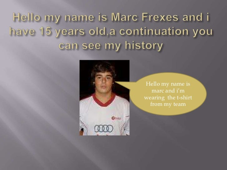 Hello my nameis Marc Frexes and i have 15 yearsold,acontinuationyou can see my history<br />Hello my nameismarc and i'mwea...