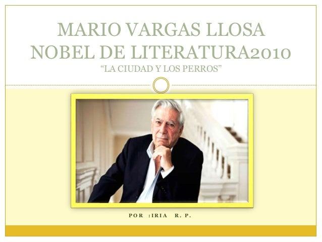 """P O R : I R I A R . P . MARIO VARGAS LLOSA NOBEL DE LITERATURA2010 """"LA CIUDAD Y LOS PERROS"""""""