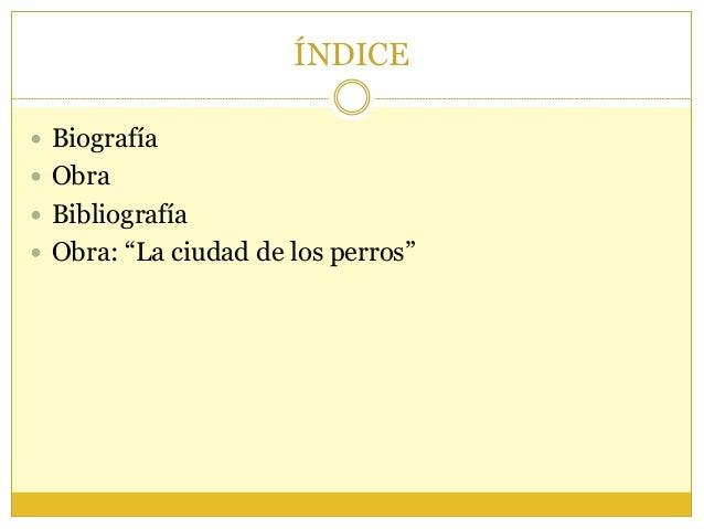 """ÍNDICE  Biografía  Obra  Bibliografía  Obra: """"La ciudad de los perros"""""""
