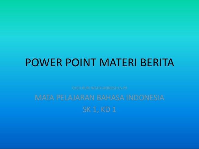 POWER POINT MATERI BERITA         OLEH RURI WAHYUNINGSIH,S.Pd MATA PELAJARAN BAHASA INDONESIA             SK 1, KD 1