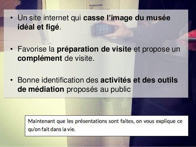 • Un site internet qui casse l'image du musée idéal et figé. • Favorise la préparation de visite et propose un complément ...