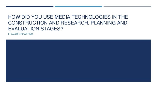 HOW DID YOU USE MEDIA TECHNOLOGIES IN THE CONSTRUCTION AND RESEARCH, PLANNING AND EVALUATION STAGES? EDWARD BOATENG