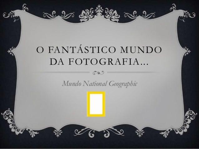 O FANTÁSTICO MUNDODA FOTOGRAFIA...Mundo National Geographic