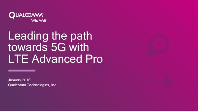 TM Leading the path towards 5G with LTE Advanced Pro January 2016 Qualcomm Technologies, Inc.