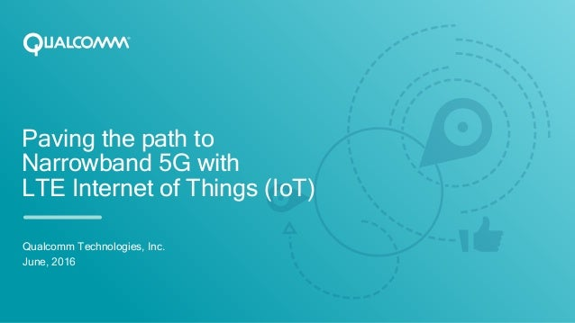 Paving the path to Narrowband 5G with LTE Internet of Things (IoT) Qualcomm Technologies, Inc. June, 2016