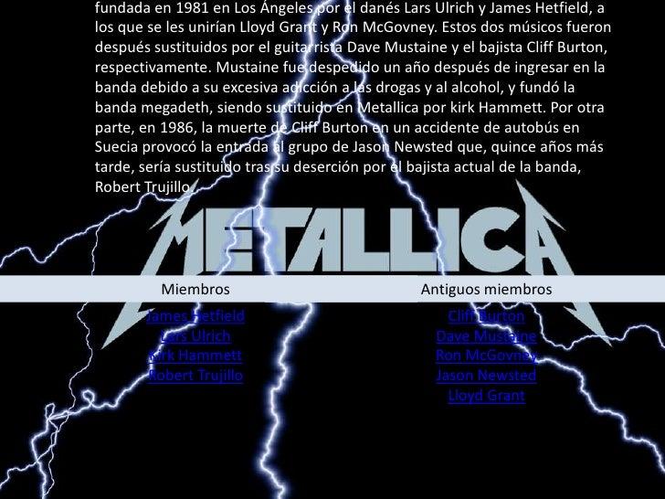 Metallica es una banda de heavy metal originaria de Estados unidos. Fue fundada en 1981 en Los Ángeles por el danés Lars U...