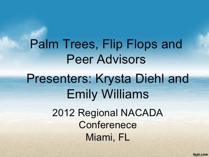 Palm Trees, Flip Flops and     Peer AdvisorsPresenters: Krysta Diehl and      Emily Williams    2012 Regional NACADA      ...