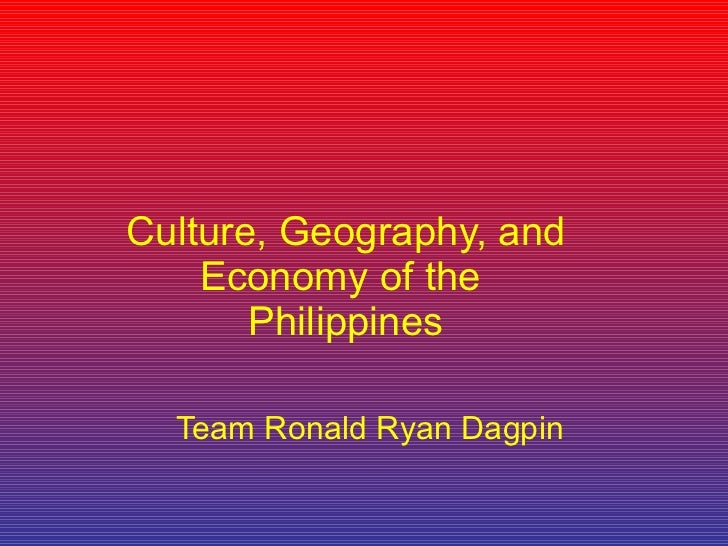 Culture, Geography, and Economy of the  Philippines Team Ronald Ryan Dagpin