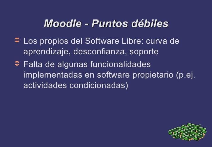 Moodle - Puntos débiles <ul><li>Los propios del Software Libre: curva de aprendizaje, desconfianza, soporte </li></ul><ul>...