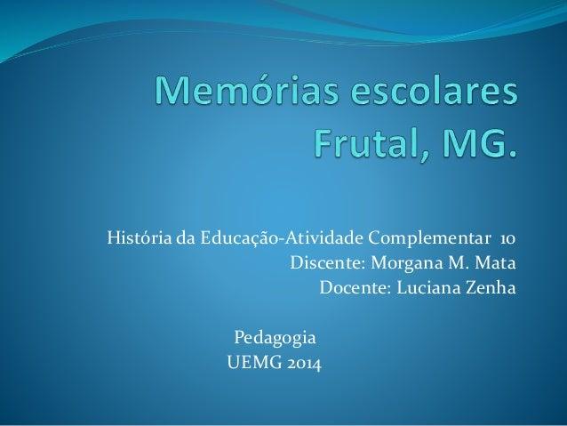História da Educação-Atividade Complementar 10 Discente: Morgana M. Mata Docente: Luciana Zenha Pedagogia UEMG 2014