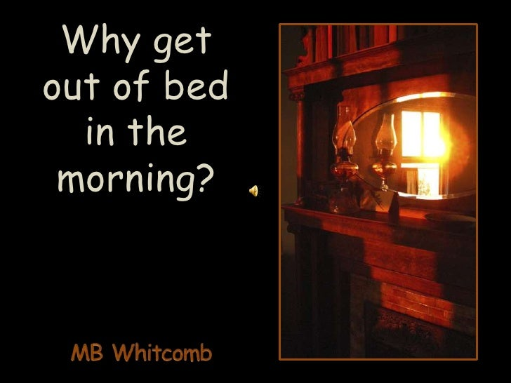 Why get out of bed in the       morning?<br />MB Whitcomb<br />