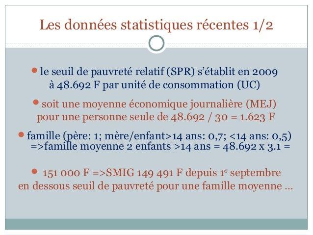 Les données statistiques récentes 1/2  le seuil de pauvreté relatif (SPR) s'établit en 2009      à 48.692 F par unité de ...