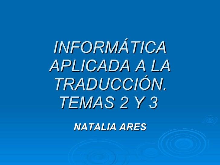 INFORMÁTICA APLICADA A LA TRADUCCIÓN. TEMAS 2 Y 3   NATALIA ARES