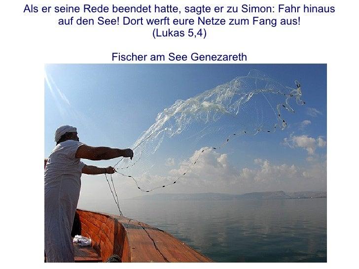Als er seine Rede beendet hatte, sagte er zu Simon: Fahr hinaus auf den See! Dort werft eure Netze zum Fang aus! (Lukas 5,...