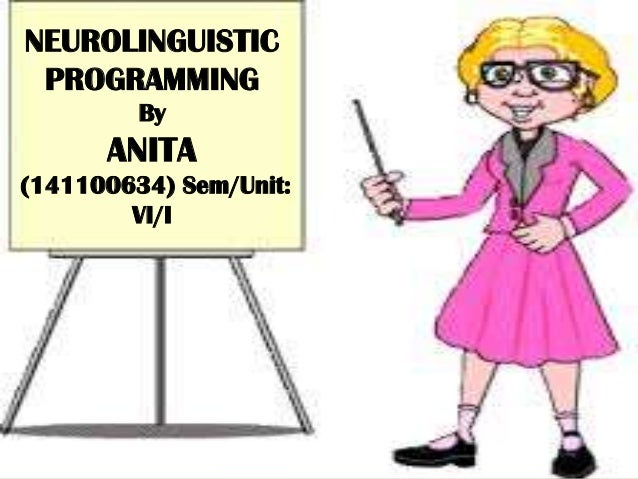NEUROLINGUISTIC PROGRAMMING By ANITA (141100634) Sem/Unit: VI/I