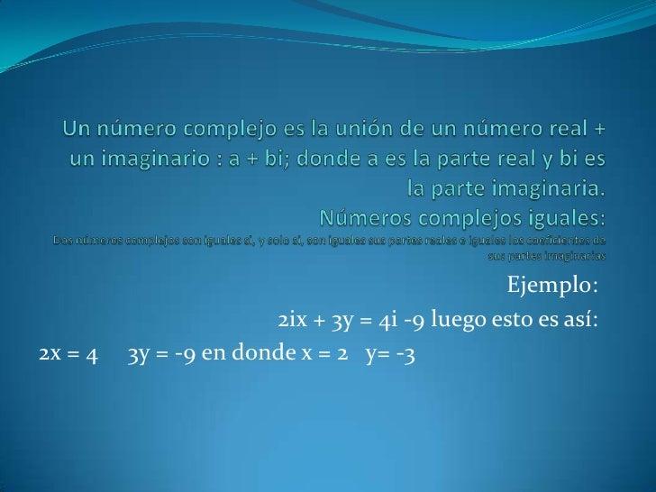 Ejemplo:                       2ix + 3y = 4i -9 luego esto es así:2x = 4   3y = -9 en donde x = 2 y= -3