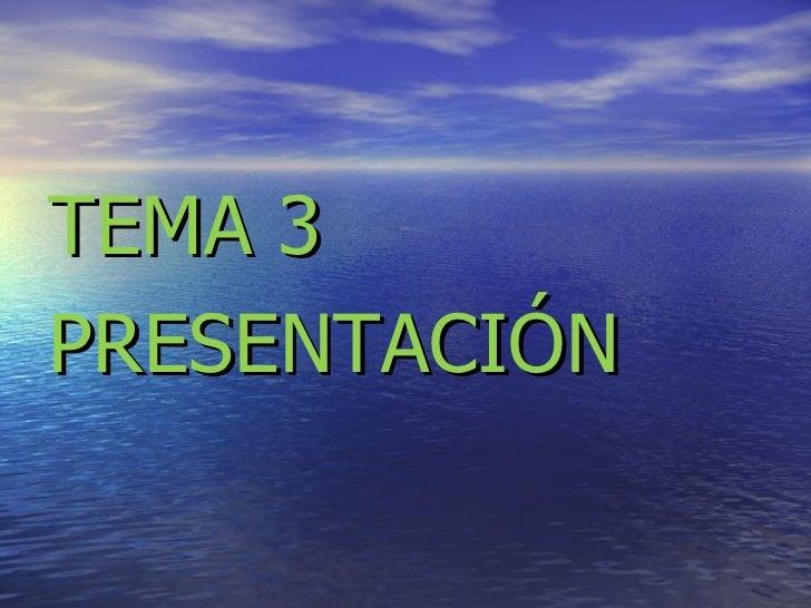 <ul><li>TEMA 3 </li></ul><ul><li>PRESENTACIÓN  </li></ul>