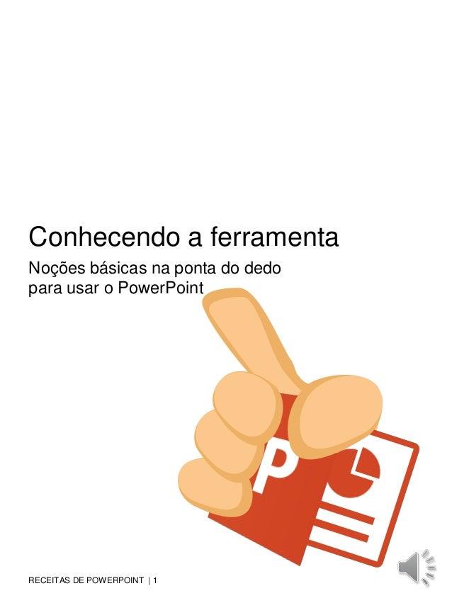 RECEITAS DE POWERPOINT | 1 Conhecendo a ferramenta Noções básicas na ponta do dedo para usar o PowerPoint