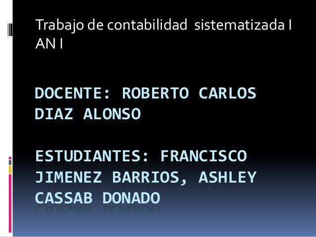 Trabajo de contabilidad sistematizada I AN I  DOCENTE: ROBERTO CARLOS DIAZ ALONSO ESTUDIANTES: FRANCISCO JIMENEZ BARRIOS, ...