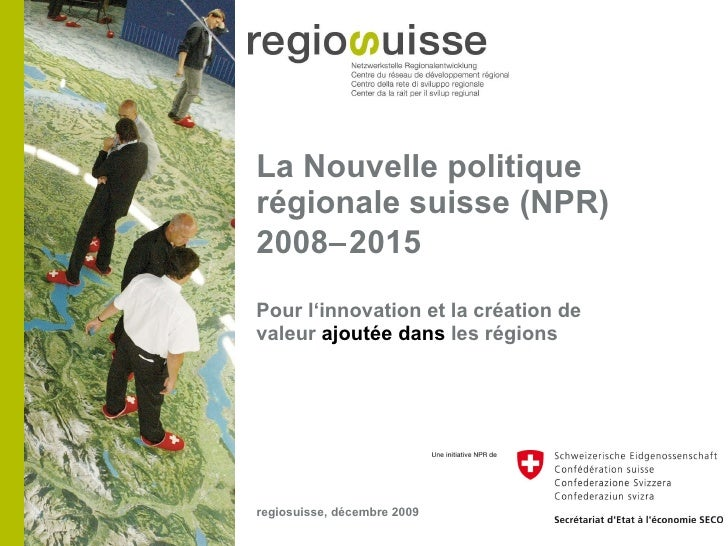 La Nouvelle politique régionale suisse (NPR) 2008  2015 <ul><li>Pour l'innovation et la création de valeur  ajoutée dans ...