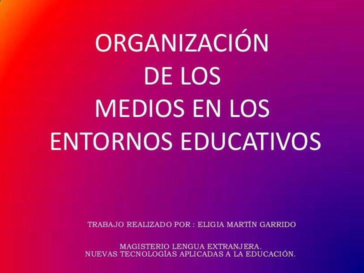 ORGANIZACIÓN DE LOS MEDIOS EN LOSENTORNOS EDUCATIVOS <br /> Trabajo realizado por : Eligia Martín garrido<br />Magisterio ...