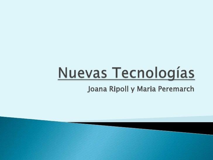 Nuevas Tecnologías<br />Joana Ripoll y Maria Peremarch<br />