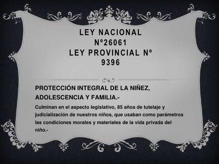 LEY NACIONAL Nº26061LEY PROVINCIAL Nº 9396<br />PROTECCIÓN INTEGRAL DE LA NIÑEZ, ADOLESCENCIA Y FAMILIA.-  <br />Culminan ...