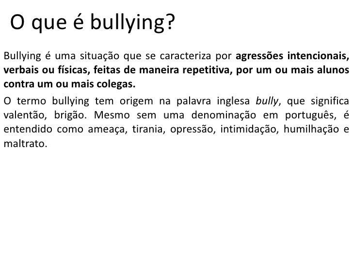 O que é bullying?<br />Bullying é uma situação que se caracteriza por agressões intencionais, verbais ou físicas, feitas d...