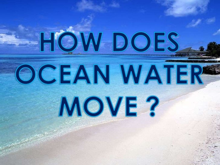HOW DOES OCEAN WATER MOVE ?<br />