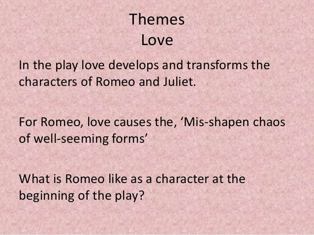 an analysis of the theme love in the play romeo and juliet by william shakespeare One essential quality of shakespeare's plays is that they are deeply ingrained  i  settled my project on focusing on the themes introduced by the prologue of  romeo and  william shakespeare's romeo and juliet have found endless   change of romeo's love from rosaline to juliet was a blemish in his.