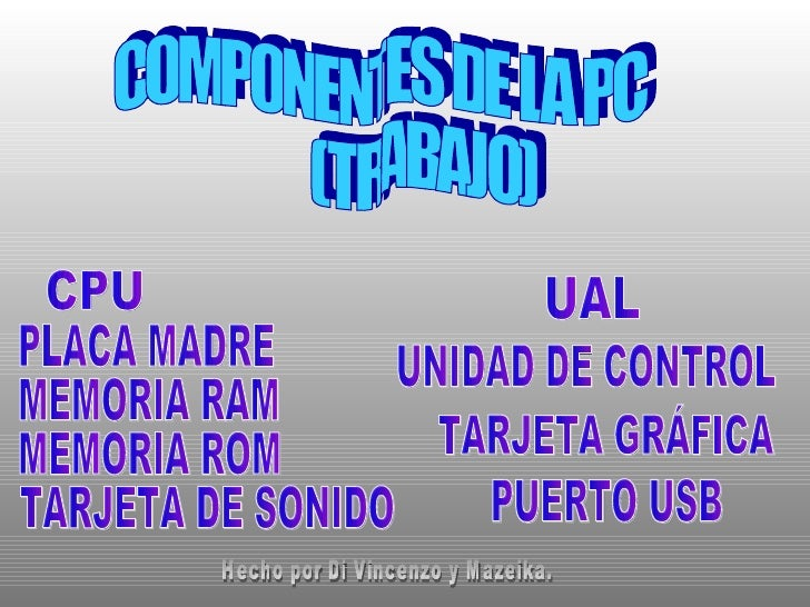 COMPONENTES DE LA PC (TRABAJO) CPU PLACA MADRE MEMORIA RAM MEMORIA ROM TARJETA DE SONIDO UAL TARJETA GRÁFICA UNIDAD DE CON...