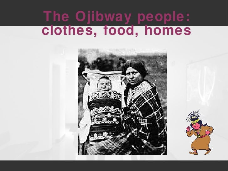 The Ojibway people:  clothes, food, homes